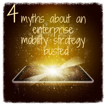 4_myths_about_an_enterprise_mobility_strategy_busted